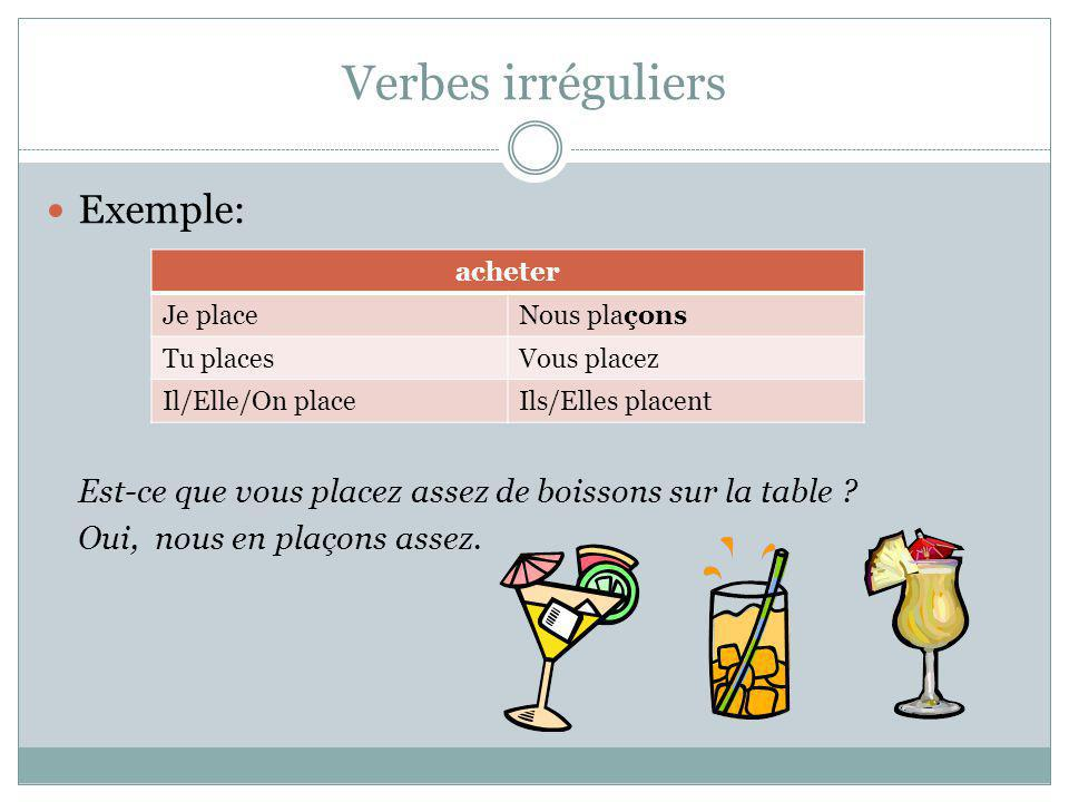 Verbes irréguliers Exemple: Est-ce que vous placez assez de boissons sur la table ? Oui, nous en plaçons assez. acheter Je placeNous plaçons Tu places