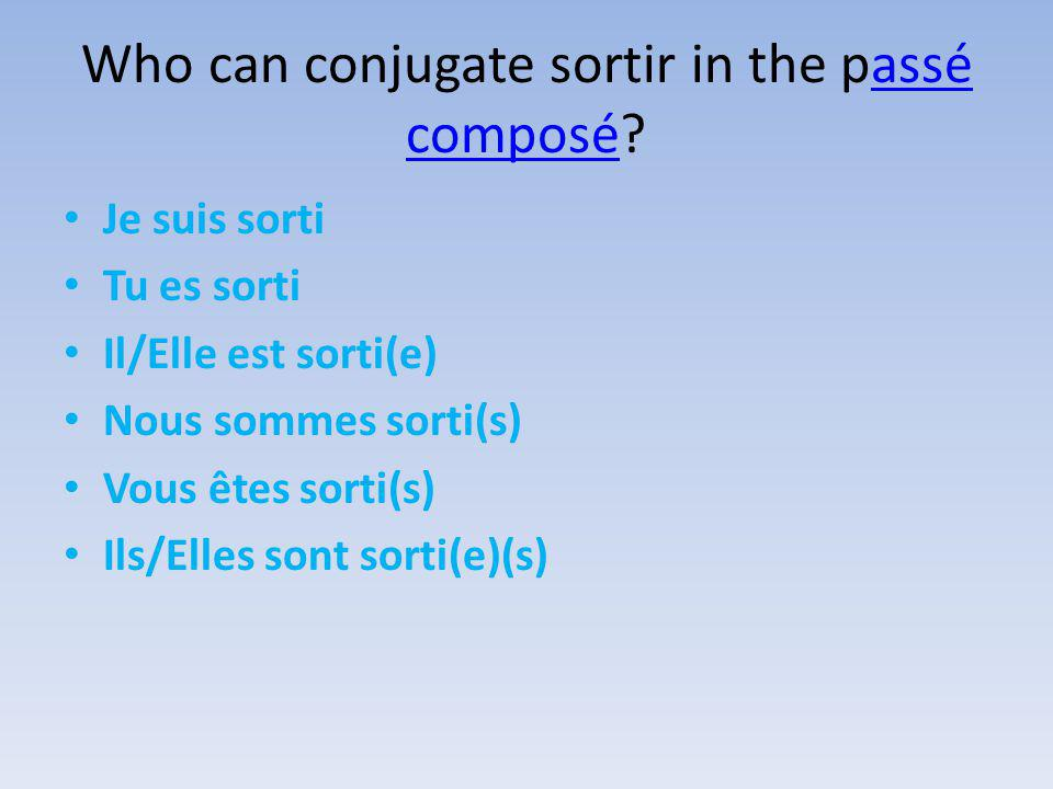 Who can conjugate sortir in the passé composé assé composé Je suis sorti Tu es sorti Il/Elle est sorti(e) Nous sommes sorti(s) Vous êtes sorti(s) Ils/Elles sont sorti(e)(s)