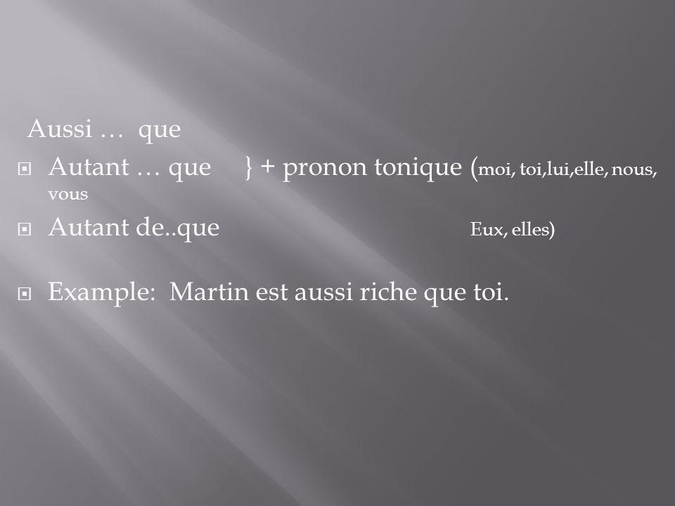 Aussi … que Autant … que } + pronon tonique ( moi, toi,lui,elle, nous, vous Autant de..que Eux, elles) Example: Martin est aussi riche que toi.