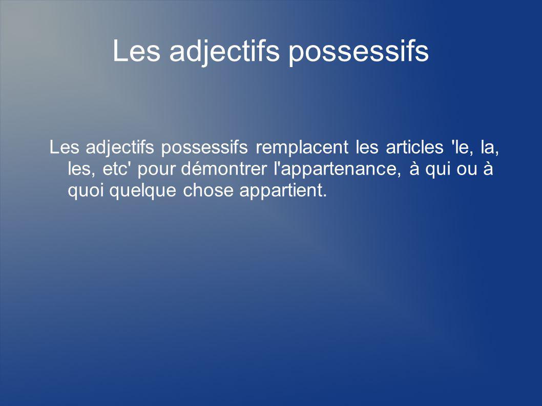 Les adjectifs possessifs Les adjectifs possessifs remplacent les articles 'le, la, les, etc' pour démontrer l'appartenance, à qui ou à quoi quelque ch