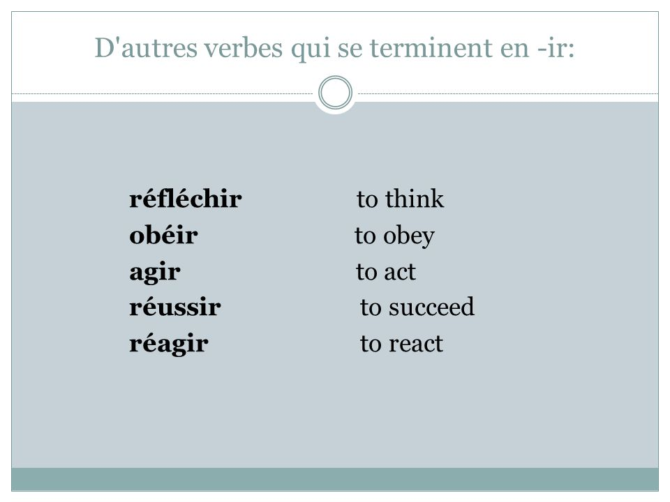 D'autres verbes qui se terminent en -ir: réfléchir to think obéir to obey agir to act réussir to succeed réagir to react
