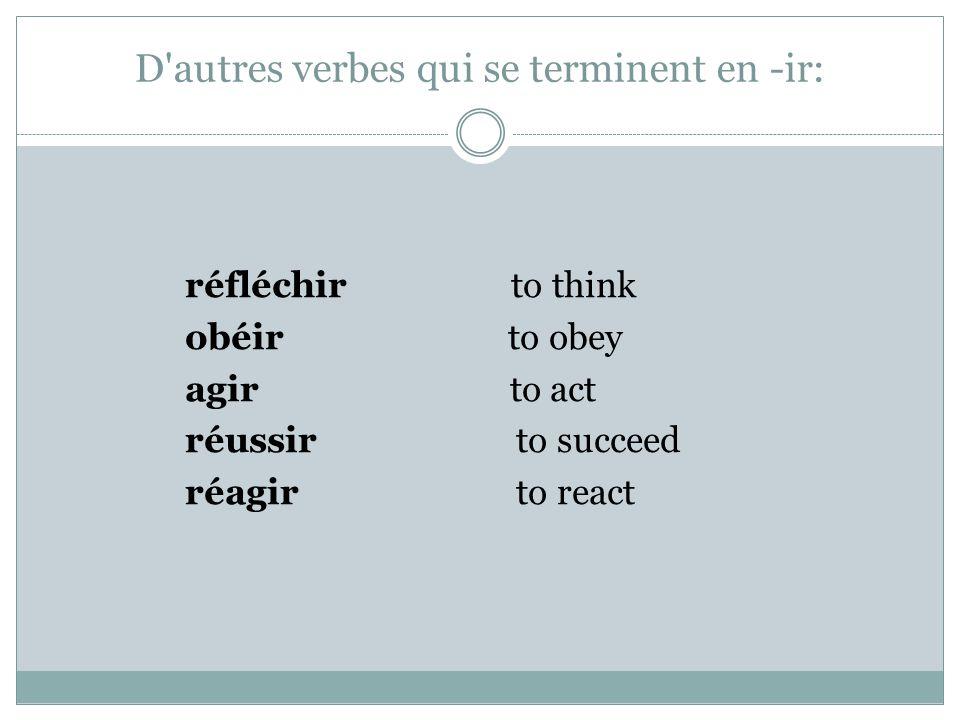 D autres verbes qui se terminent en -ir: réfléchir to think obéir to obey agir to act réussir to succeed réagir to react