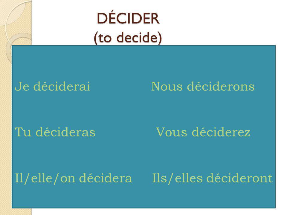 DÉCIDER (to decide) Je déciderai Nous déciderons Tu décideras Vous déciderez Il/elle/on décidera Ils/elles décideront