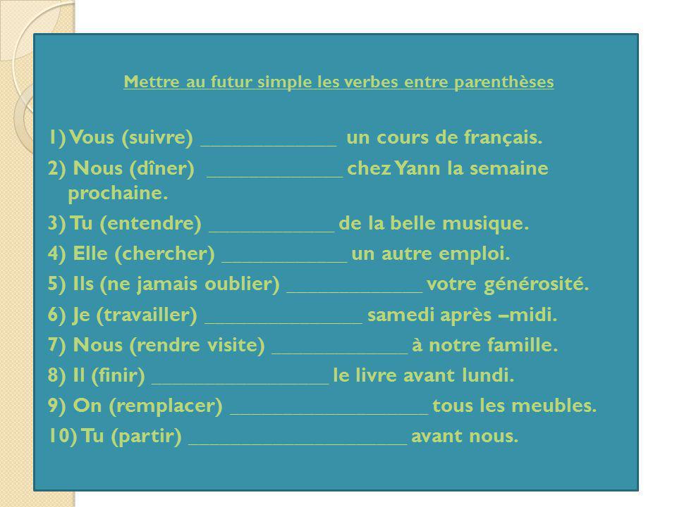 Mettre au futur simple les verbes entre parenthèses 1) Vous (suivre) _____________ un cours de français. 2) Nous (dîner) _____________ chez Yann la se