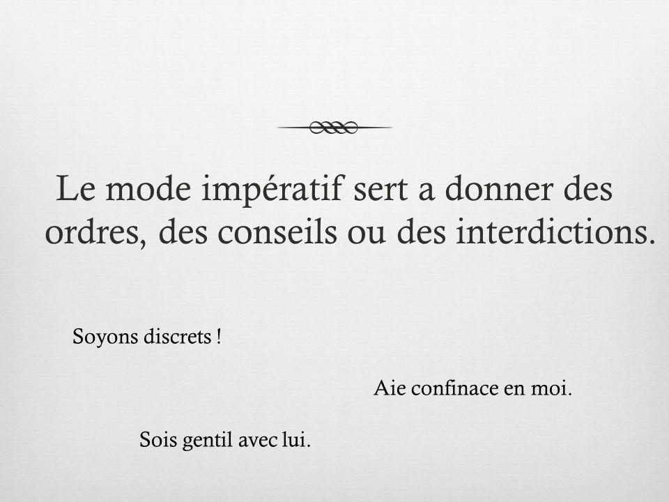 Le mode impératif sert a donner des ordres, des conseils ou des interdictions. Soyons discrets ! Aie confinace en moi. Sois gentil avec lui.