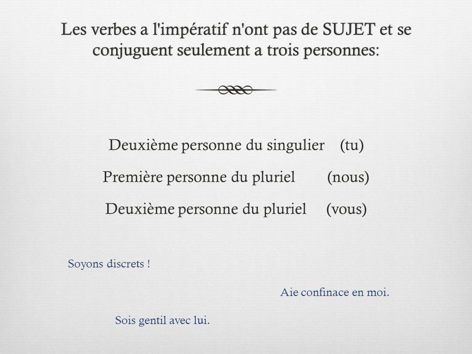 Les verbes a l'impératif n'ont pas de SUJET et se conjuguent seulement a trois personnes: Deuxième personne du singulier (tu) Première personne du plu