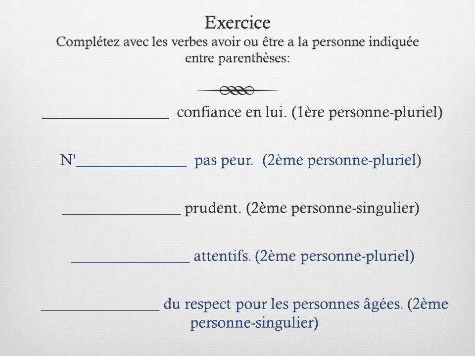 Exercice Complétez avec les verbes avoir ou être a la personne indiquée entre parenthèses: ________________ confiance en lui. (1ère personne-pluriel)