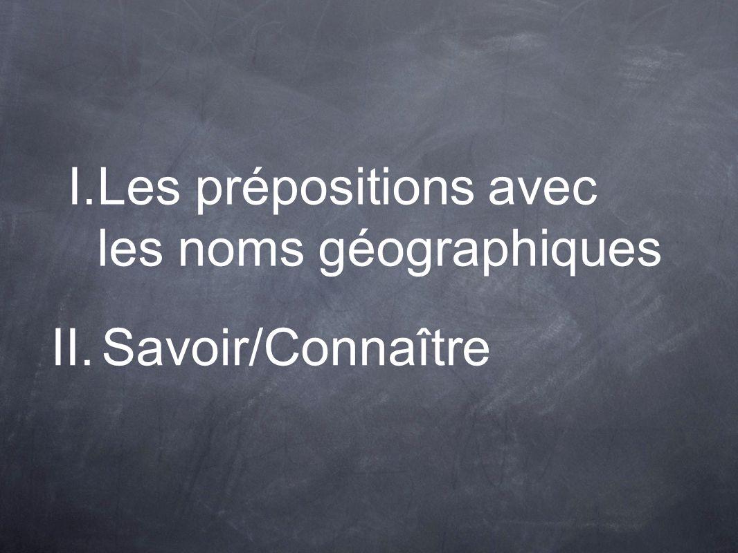 I.Les prépositions avec les noms géographiques II.Savoir/Connaître