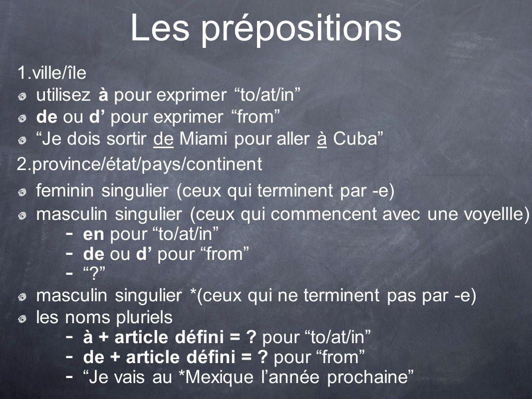 Les prépositions 1. ville/île utilisez à pour exprimer to/at/in de ou d pour exprimer from Je dois sortir de Miami pour aller à Cuba 2. province/état/