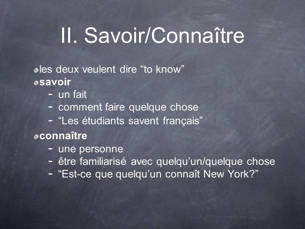 II. Savoir/Connaître les deux veulent dire to know savoir - un fait - comment faire quelque chose - Les étudiants savent français connaître une person