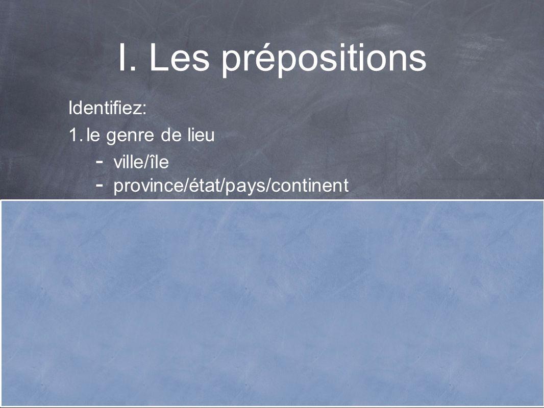 I. Les prépositions Identifiez: 1. le genre de lieu - ville/île - province/état/pays/continent 2. féminin ou masculin 3. singulier ou pluriel 4. si le
