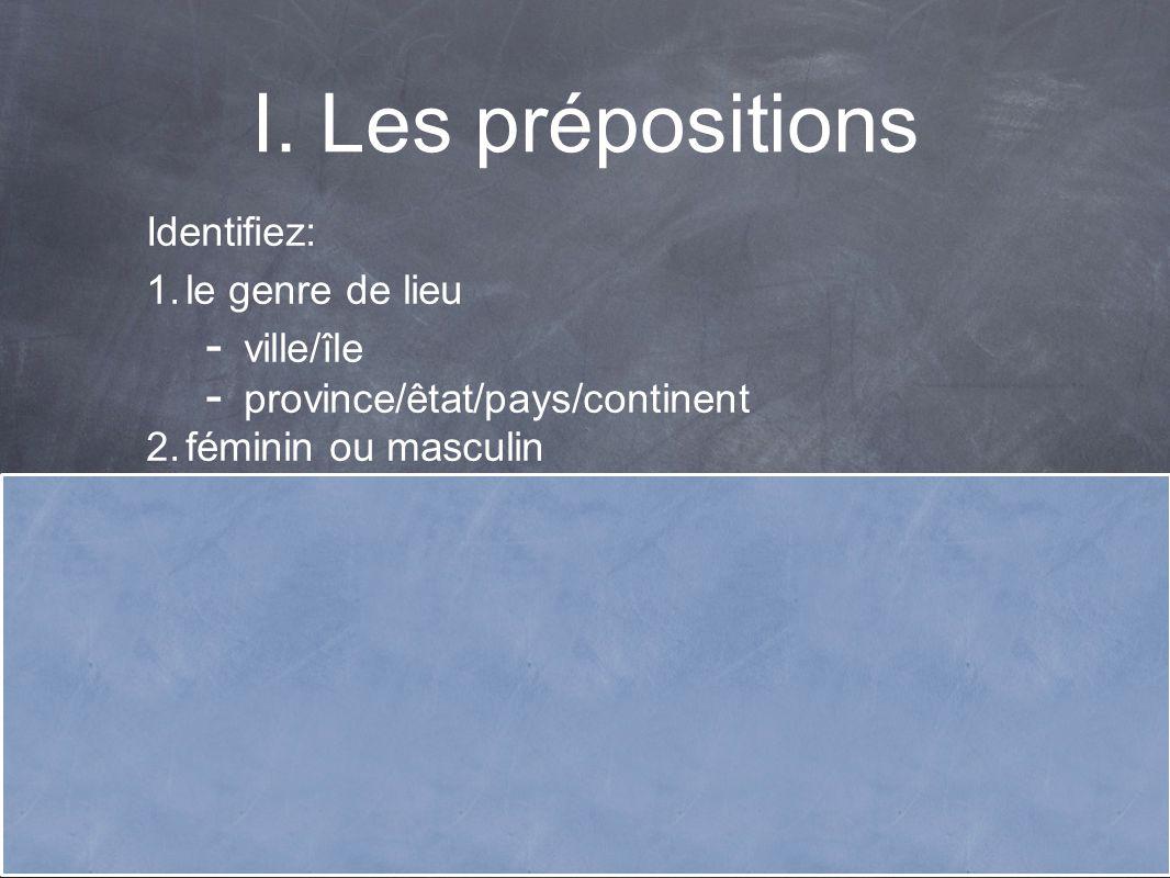 I.Les prépositions Identifiez: 1. le genre de lieu - ville/île - province/êtat/pays/continent 2.