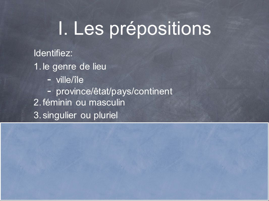 I. Les prépositions Identifiez: 1. le genre de lieu - ville/île - province/êtat/pays/continent 2. féminin ou masculin 3. singulier ou pluriel 4. si le