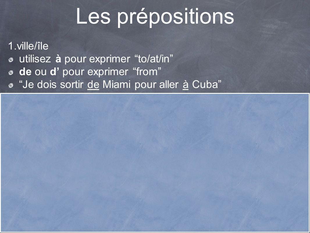 Les prépositions 1. ville/île utilisez à pour exprimer to/at/in de ou d pour exprimer from Je dois sortir de Miami pour aller à Cuba 2. province/êtat/
