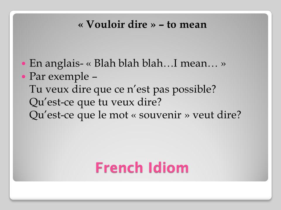 French Idiom « Vouloir dire » – to mean En anglais- « Blah blah blah…I mean… » Par exemple – Tu veux dire que ce nest pas possible? Quest-ce que tu ve