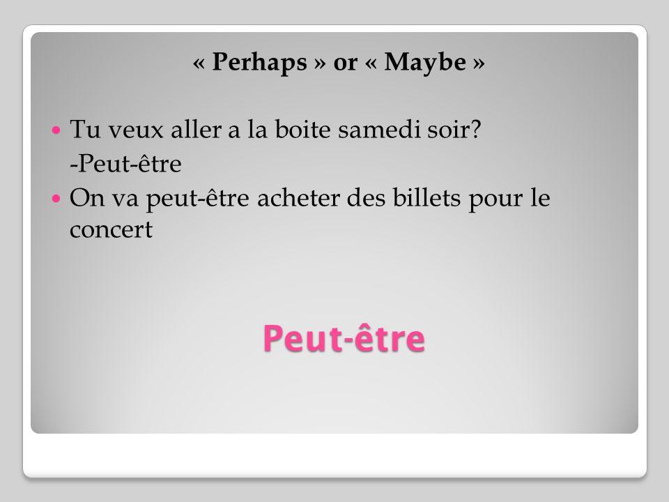 Peut-être « Perhaps » or « Maybe » Tu veux aller a la boite samedi soir? -Peut-être On va peut-être acheter des billets pour le concert