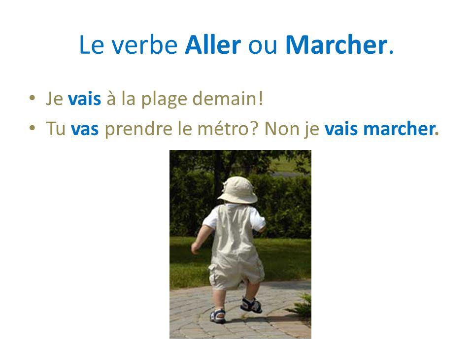 Le verbe Aller ou Marcher. Je vais à la plage demain! Tu vas prendre le métro? Non je vais marcher.