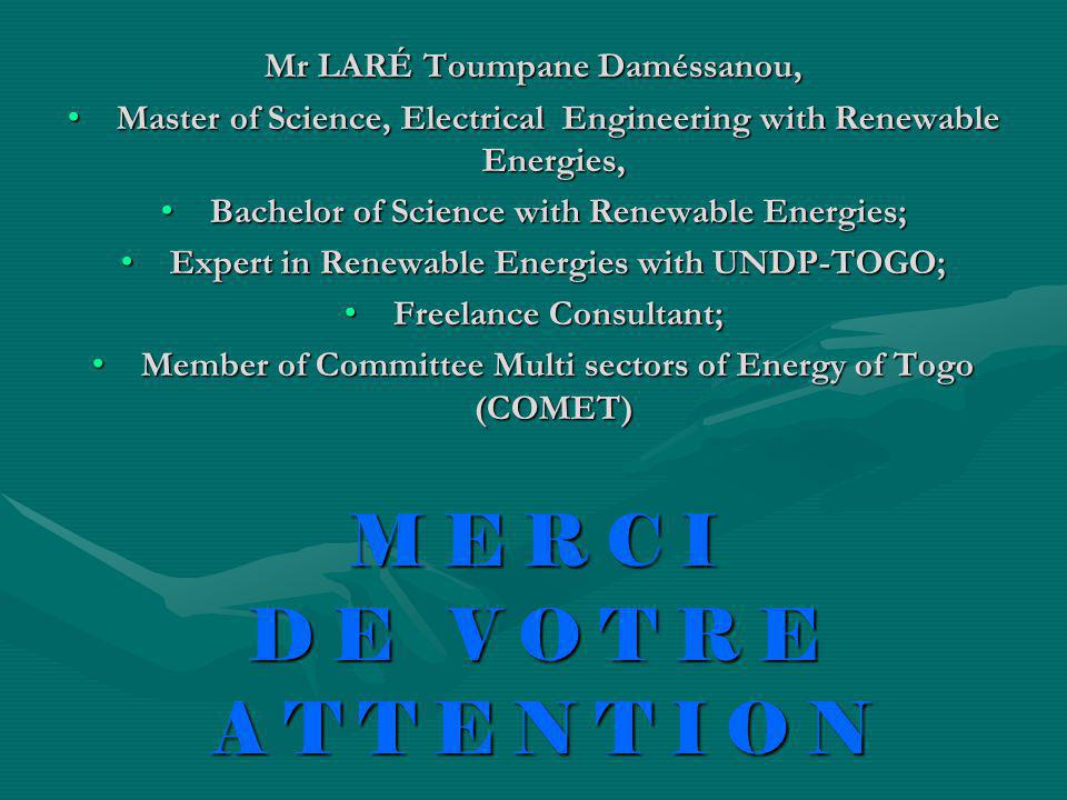Mr LARÉ Toumpane Daméssanou, Master of Science, Electrical Engineering with Renewable Energies, Master of Science, Electrical Engineering with Renewable Energies, Bachelor of Science with Renewable Energies; Bachelor of Science with Renewable Energies; Expert in Renewable Energies with UNDP-TOGO; Expert in Renewable Energies with UNDP-TOGO; Freelance Consultant; Freelance Consultant; Member of Committee Multi sectors of Energy of Togo (COMET) Member of Committee Multi sectors of Energy of Togo (COMET) M E R C I D E V O T R E A T T E N T I O N A T T E N T I O N