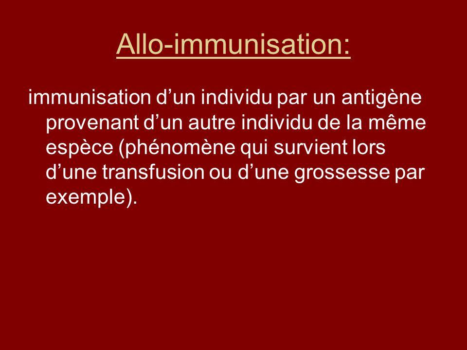 Allo-immunisation: immunisation dun individu par un antigène provenant dun autre individu de la même espèce (phénomène qui survient lors dune transfus
