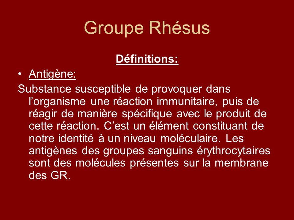 Groupe Rhésus Définitions: Antigène: Substance susceptible de provoquer dans lorganisme une réaction immunitaire, puis de réagir de manière spécifique