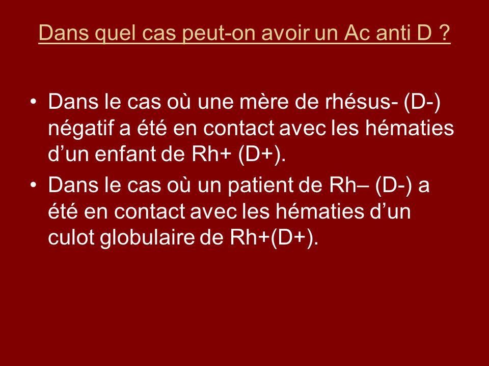 Dans quel cas peut-on avoir un Ac anti D ? Dans le cas où une mère de rhésus- (D-) négatif a été en contact avec les hématies dun enfant de Rh+ (D+).