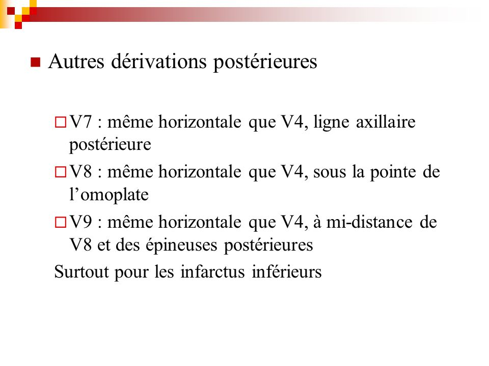 Autres dérivations postérieures V7 : même horizontale que V4, ligne axillaire postérieure V8 : même horizontale que V4, sous la pointe de lomoplate V9