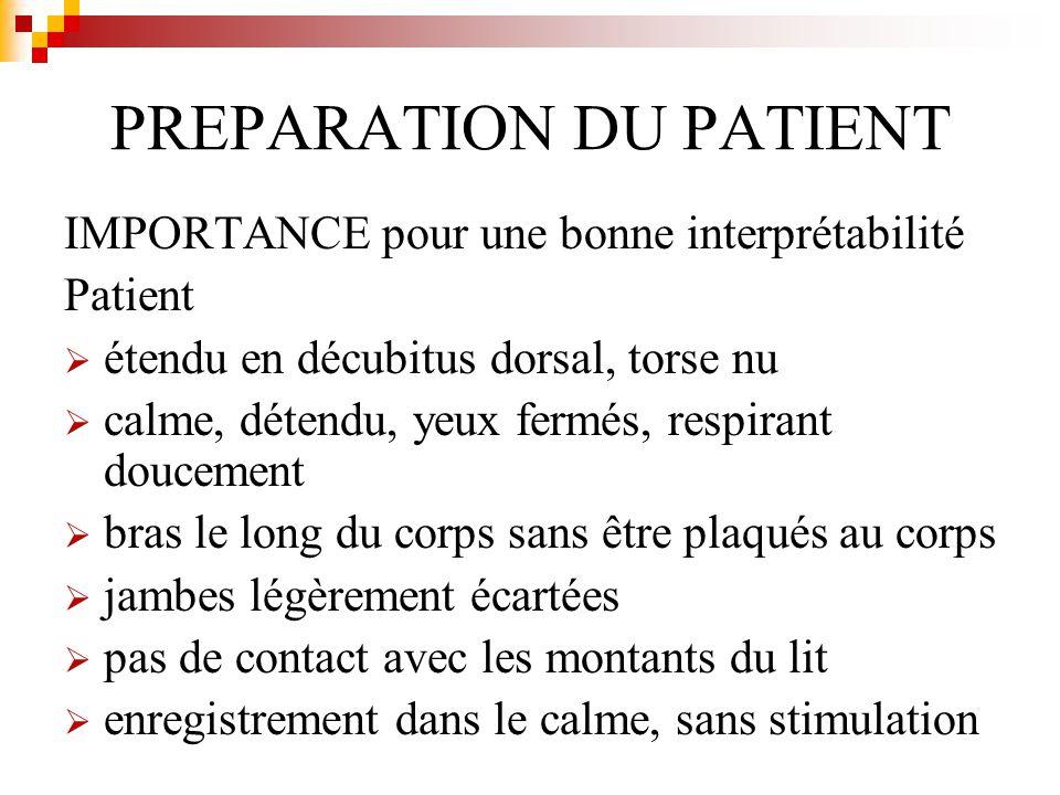 PREPARATION DU PATIENT IMPORTANCE pour une bonne interprétabilité Patient étendu en décubitus dorsal, torse nu calme, détendu, yeux fermés, respirant