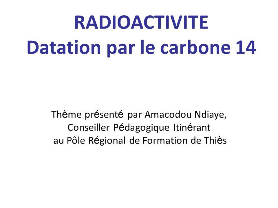 RADIOACTIVITE Datation par le carbone 14 Th è me pr é sent é par Amacodou Ndiaye, Conseiller P é dagogique Itin é rant au Pôle R é gional de Formation de Thi è s