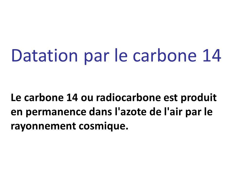 Datation par le carbone 14 Le carbone 14 ou radiocarbone est produit en permanence dans l azote de l air par le rayonnement cosmique.