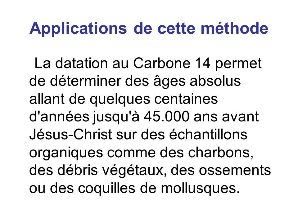 Applications de cette méthode La datation au Carbone 14 permet de déterminer des âges absolus allant de quelques centaines d années jusqu à 45.000 ans avant Jésus-Christ sur des échantillons organiques comme des charbons, des débris végétaux, des ossements ou des coquilles de mollusques.