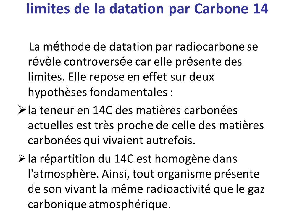 limites de la datation par Carbone 14 La m é thode de datation par radiocarbone se r é v è le controvers é e car elle pr é sente des limites.