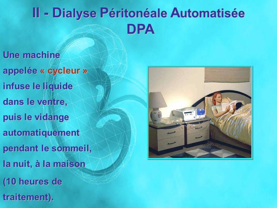 II - D ialyse P éritonéale A utomatisée DPA DPA Une machine appelée « cycleur » infuse le liquide dans le ventre, puis le vidange automatiquement pend