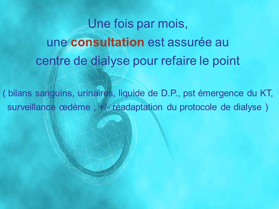 Une fois par mois, une consultation est assurée au centre de dialyse pour refaire le point ( bilans sanguins, urinaires, liquide de D.P., pst émergenc