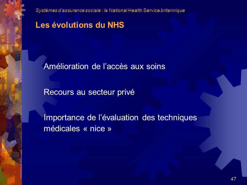 47 Amélioration de laccès aux soins Recours au secteur privé Importance de lévaluation des techniques médicales « nice » Systèmes dassurance sociale : le National Health Service britannique Les évolutions du NHS