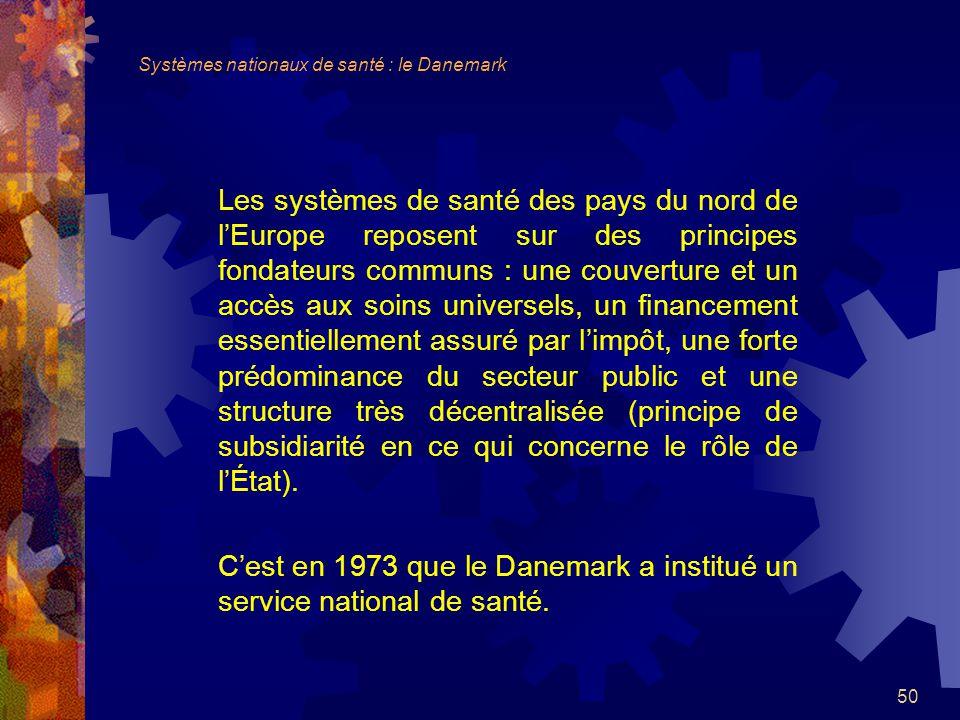 50 Les systèmes de santé des pays du nord de lEurope reposent sur des principes fondateurs communs : une couverture et un accès aux soins universels, un financement essentiellement assuré par limpôt, une forte prédominance du secteur public et une structure très décentralisée (principe de subsidiarité en ce qui concerne le rôle de lÉtat).