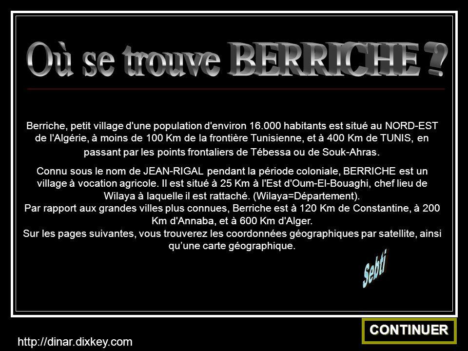 Berriche, petit village d une population d environ 16.000 habitants est situé au NORD-EST de l Algérie, à moins de 100 Km de la frontière Tunisienne, et à 400 Km de TUNIS, en passant par les points frontaliers de Tébessa ou de Souk-Ahras.