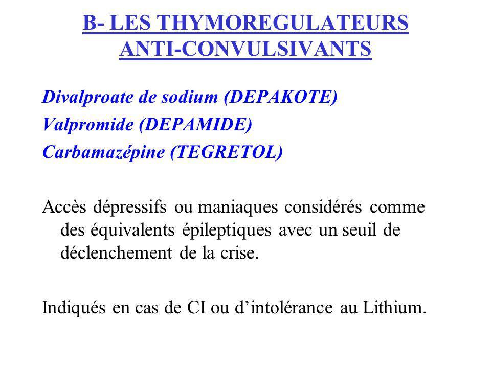 B- LES THYMOREGULATEURS ANTI-CONVULSIVANTS Divalproate de sodium (DEPAKOTE) Valpromide (DEPAMIDE) Carbamazépine (TEGRETOL) Accès dépressifs ou maniaqu