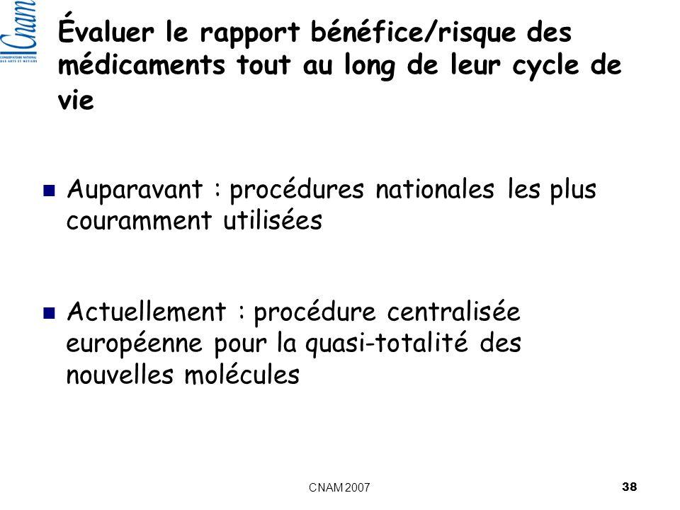 CNAM 2007 38 Évaluer le rapport bénéfice/risque des médicaments tout au long de leur cycle de vie Auparavant : procédures nationales les plus couramment utilisées Actuellement : procédure centralisée européenne pour la quasi-totalité des nouvelles molécules