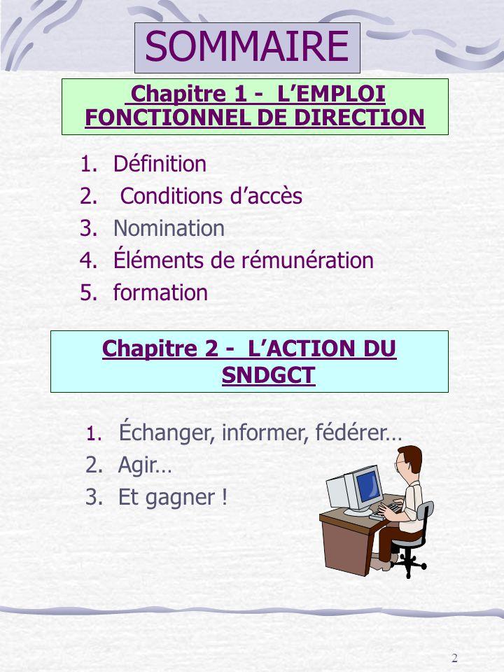 2 SOMMAIRE Chapitre 2 - LACTION DU SNDGCT Chapitre 1 - LEMPLOI FONCTIONNEL DE DIRECTION 1.Définition 2. Conditions daccès 3.Nomination 4.Éléments de r