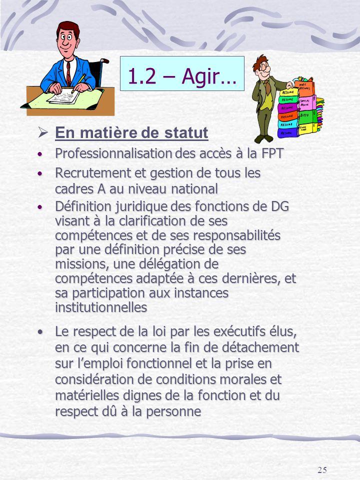 25 1.2 – Agir… En matière de statut Professionnalisation des accès à la FPT Professionnalisation des accès à la FPT Recrutement et gestion de tous les
