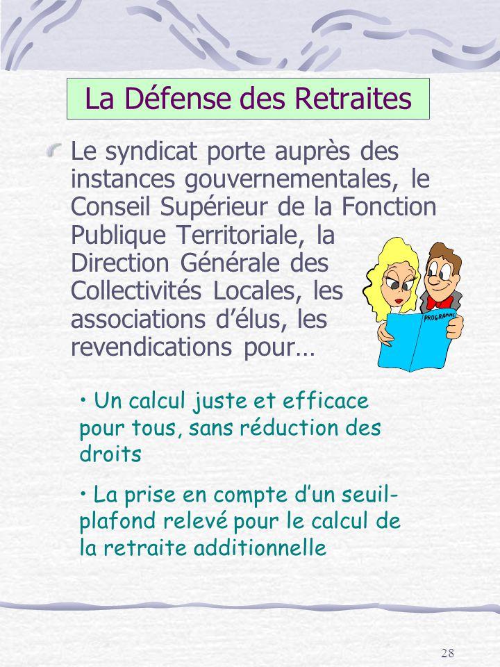 28 La Défense des Retraites Le syndicat porte auprès des instances gouvernementales, le Conseil Supérieur de la Fonction Publique Territoriale, la Dir