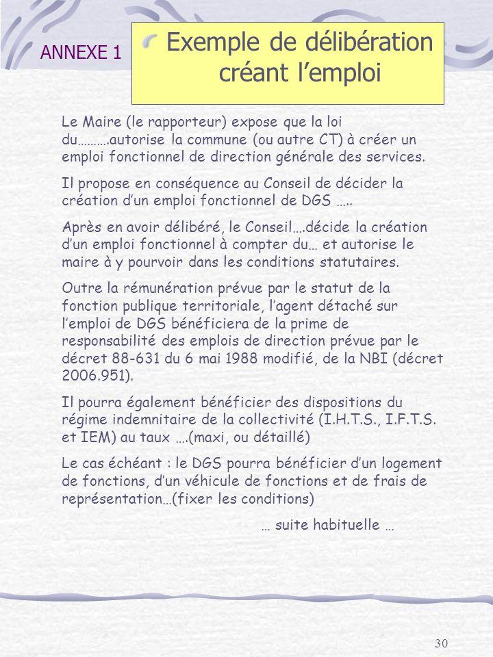 30 ANNEXE 1 Exemple de délibération créant lemploi Le Maire (le rapporteur) expose que la loi du……….autorise la commune (ou autre CT) à créer un emplo