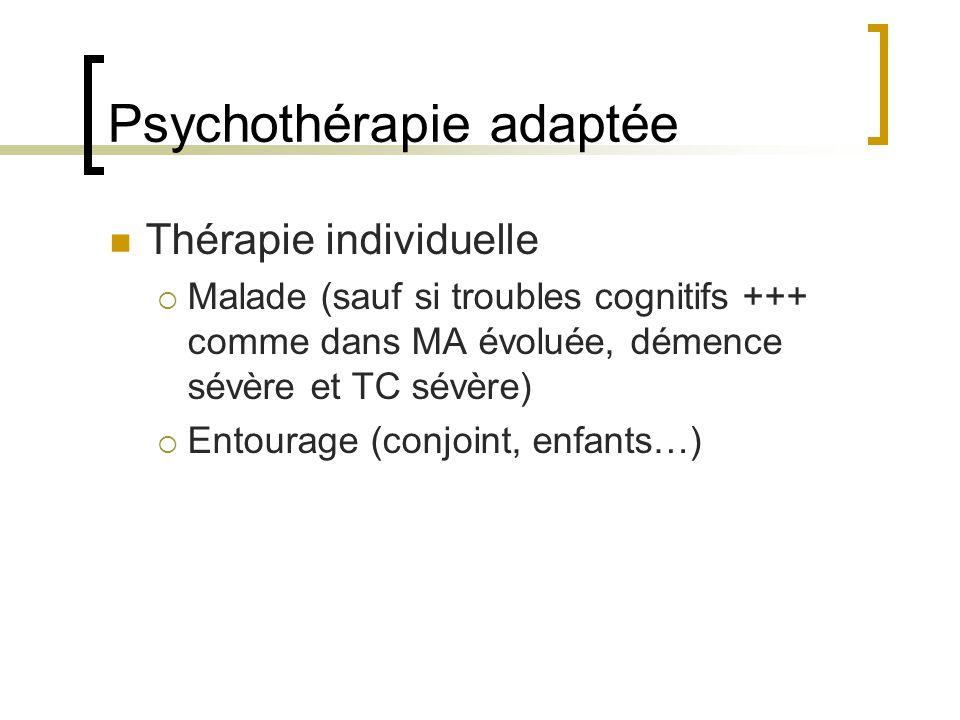 Psychothérapie adaptée Thérapie individuelle Malade (sauf si troubles cognitifs +++ comme dans MA évoluée, démence sévère et TC sévère) Entourage (con