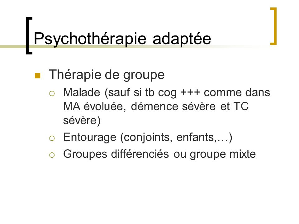 Psychothérapie adaptée Thérapie de groupe Malade (sauf si tb cog +++ comme dans MA évoluée, démence sévère et TC sévère) Entourage (conjoints, enfants