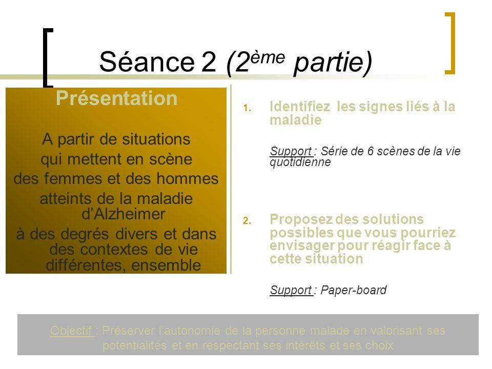 Séance 2 (2 ème partie) Présentation A partir de situations qui mettent en scène des femmes et des hommes atteints de la maladie dAlzheimer à des degr