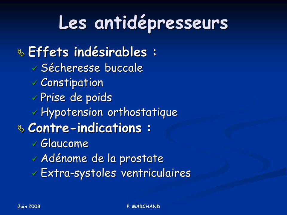 Juin 2008 P. MARCHAND Les antidépresseurs Effets indésirables : Effets indésirables : Sécheresse buccale Sécheresse buccale Constipation Constipation