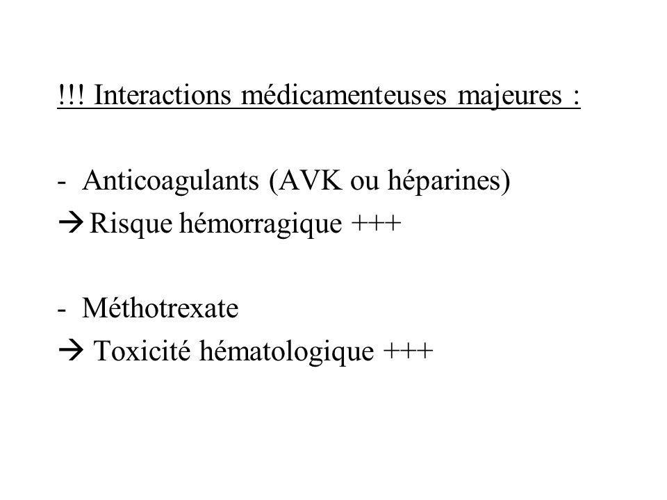 !!! Interactions médicamenteuses majeures : -Anticoagulants (AVK ou héparines) Risque hémorragique +++ -Méthotrexate Toxicité hématologique +++