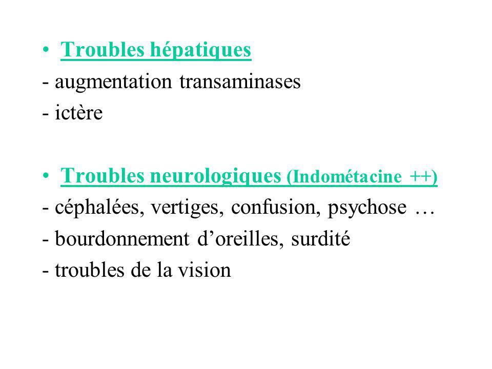 Troubles hépatiques - augmentation transaminases - ictère Troubles neurologiques (Indométacine ++) - céphalées, vertiges, confusion, psychose … - bour
