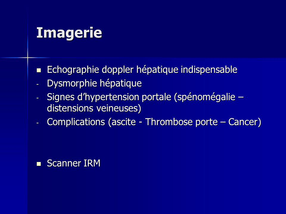 Imagerie Echographie doppler hépatique indispensable Echographie doppler hépatique indispensable - Dysmorphie hépatique - Signes dhypertension portale (spénomégalie – distensions veineuses) - Complications (ascite - Thrombose porte – Cancer) Scanner IRM Scanner IRM