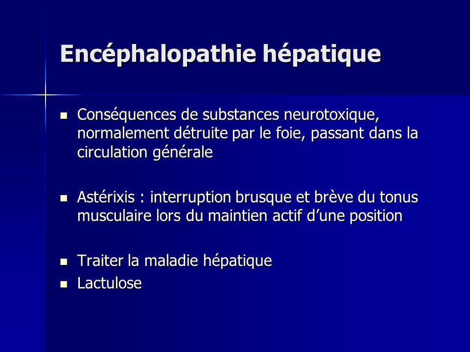 Encéphalopathie hépatique Conséquences de substances neurotoxique, normalement détruite par le foie, passant dans la circulation générale Conséquences
